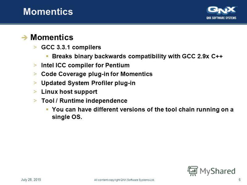 6July 28, 2015 All content copyright QNX Software Systems Ltd. Momentics >GCC 3.3.1 compilers Breaks binary backwards compatibility with GCC 2.9x C++ >Intel ICC compiler for Pentium >Code Coverage plug-in for Momentics >Updated System Profiler plug-i
