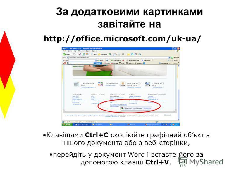 За додатковими картинками завітайте на http://office.microsoft.com/uk-ua/ Клавішами Ctrl+C скопіюйте графічний обєкт з іншого документа або з веб-сторінки, перейдіть у документ Word і вставте його за допомогою клавіш Ctrl+V.