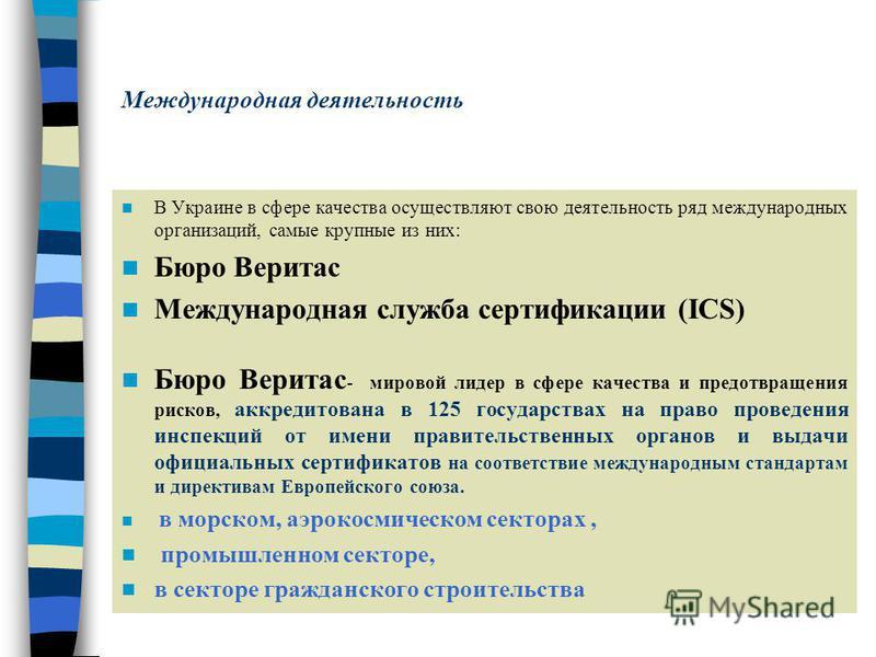Международная деятельность В Украине в сфере качества осуществляют свою деятельность ряд международных организаций, самые крупные из них: Бюро Веритас Международная служба сертификациии (ICS) Бюро Веритас - мировой лидер в сфере качества и предотвращ