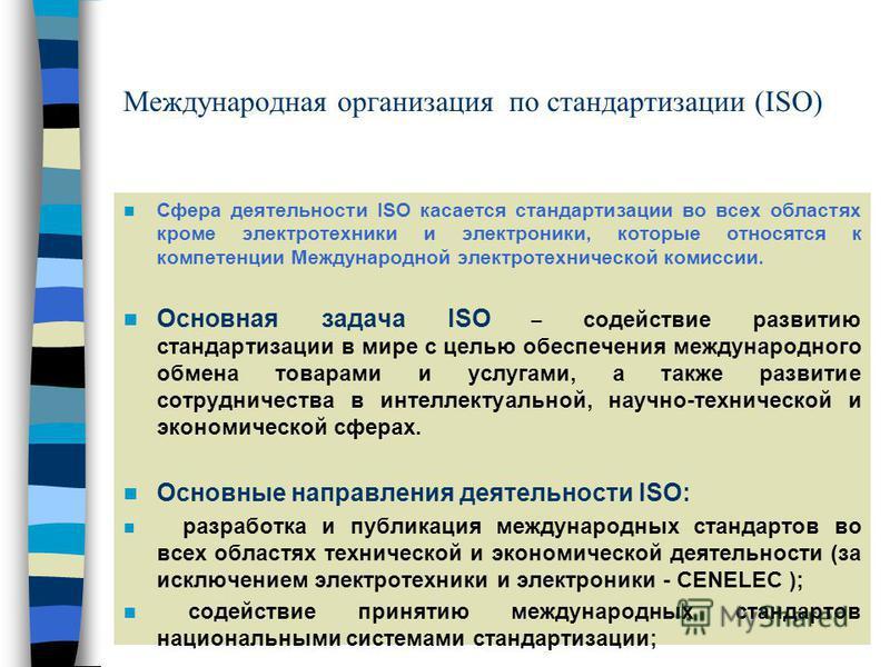 Международная организация по стандартизации (ISO) Сфера деятельности ISO касается стандартизации во всех областях кроме электротехники и электроники, которые относятся к компетенции Международной электротехнической комиссии. Основная задача ISO – сод