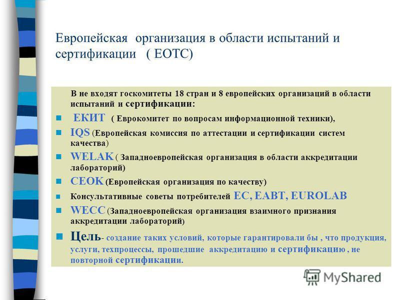 Европейскаяорганизация в области испытаний и сертификациии ( ЕОТС) В не входят госкомитеты 18 стран и 8 европейских организаций в области испытаний и сертификациии: ЕКИT ( Еврокомитет по вопросам информационной техники), IQS (Европейская комиссия по