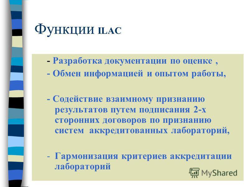 Функции ILAC - Разработка документации по оценке, - Обмен информацией и опытом работы, - Содействие взаимному признанию результатов путем подписания 2-х сторонних договоров по признанию систем аккредитованных лабораторий, -Гармонизация критериев аккр