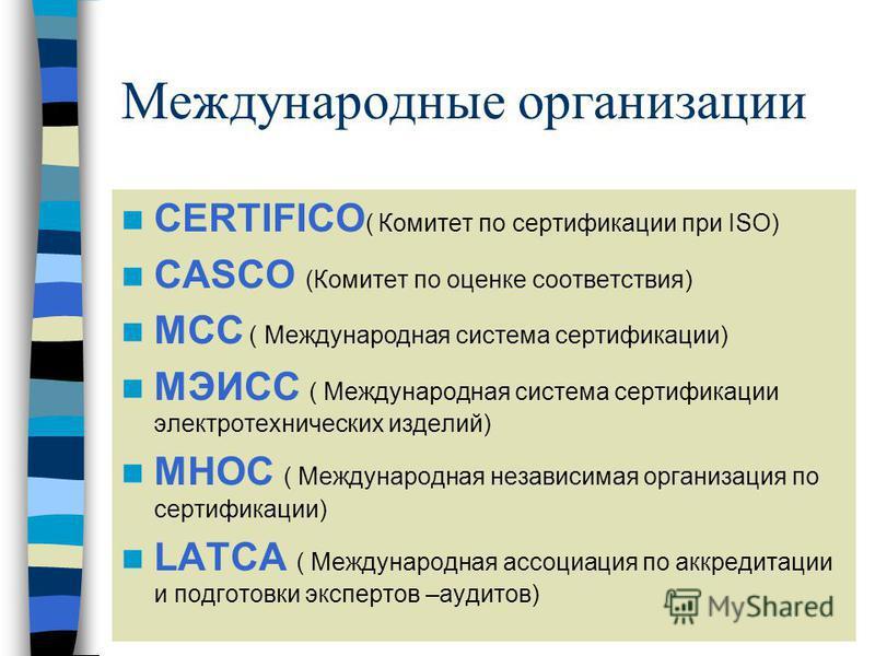 Международные организации CERTIFICO ( Комитет по сертификациии при ISO) CASCO (Комитет по оценке соответствия) MCC ( Международная система сертификациии) MЭИCC ( Международная система сертификациии электротехнических изделий) MНOC ( Международная нез