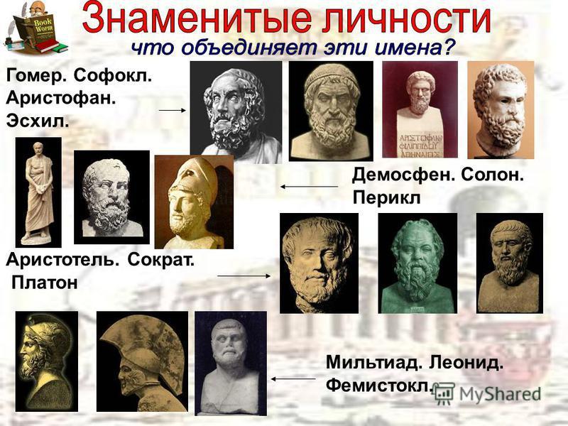 Гомер. Софокл. Аристофан. Эсхил. Демосфен. Солон. Перикл Аристотель. Сократ. Платон Мильтиад. Леонид. Фемистокл.