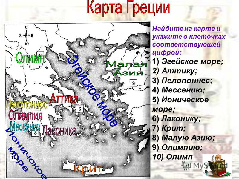 Найдите на карте и укажите в клеточках соответствующей цифрой: 1) Эгейское море; 2) Аттику; 3) Пелопоннес; 4) Мессению; 5) Ионическое море; 6) Лаконику; 7) Крит; 8) Малую Азию; 9) Олимпию; 10) Олимп