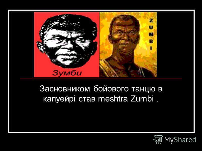 Засновником бойового танцю в капуейрі став meshtra Zumbi.