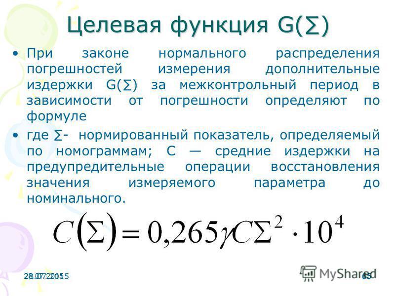 28.07.201565 28.07.201565 Целевая функция G() При законе нормального распределения погрешностей измерения дополнительные издержки G() за межконтрольный период в зависимости от погрешности определяют по формуле где - нормированный показатель, определя