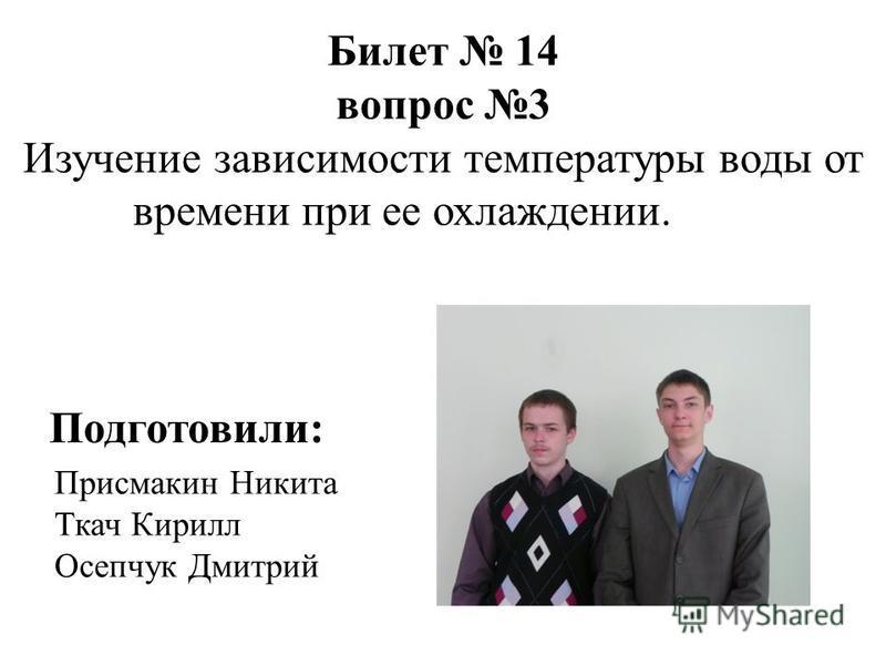 Присмакин Никита Ткач Кирилл Осепчук Дмитрий Билет 14 вопрос 3 Изучение зависимости температуры воды от времени при ее охлаждении. Подготовили: