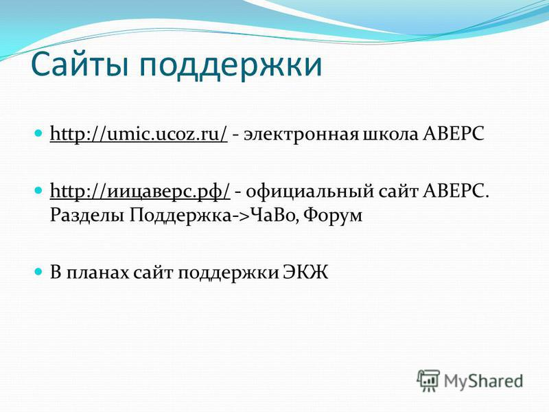 Сайты поддержки http://umic.ucoz.ru/ - электронная школа АВЕРС http://umic.ucoz.ru/ http://иицаверс.рф/ - официальный сайт АВЕРС. Разделы Поддержка->Ча Во, Форум http://иицаверс.рф/ В планах сайт поддержки ЭКЖ