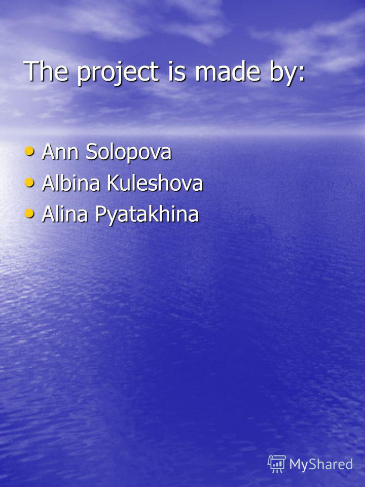 The project is made by: Ann Solopova Ann Solopova Albina Kuleshova Albina Kuleshova Alina Pyatakhina Alina Pyatakhina