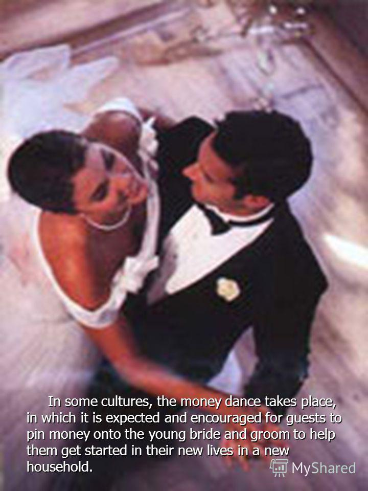In some cultures, the money dance takes place, in which it is expected and encouraged for guests to pin money onto the young bride and groom to help them get started in their new lives in a new household. In some cultures, the money dance takes place