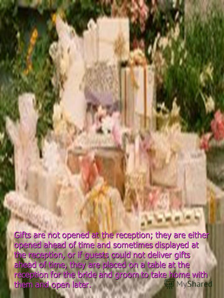 Gifts are not opened at the reception; they are either opened ahead of time and sometimes displayed at the reception, or if guests could not deliver gifts ahead of time, they are placed on a table at the reception for the bride and groom to take home