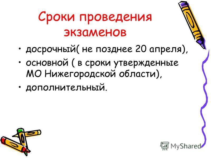 Сроки проведения экзаменов досрочный( не позднее 20 апреля), основной ( в сроки утвержденные МО Нижегородской области), дополнительный.