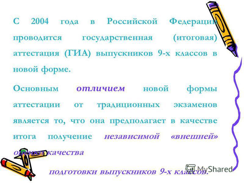 С 2004 года в Российской Федерации проводится государственная (итоговая) аттестация (ГИА) выпускников 9-х классов в новой форме. Основным отличием новой формы аттестации от традиционных экзаменов является то, что она предполагает в качестве итога пол