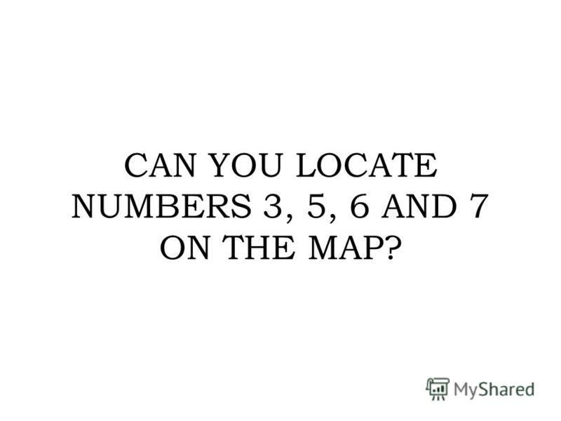 CAN YOU LOCATE NUMBERS 3, 5, 6 AND 7 ON THE MAP?