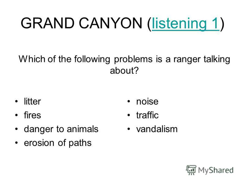 GRAND CANYON (listening 1)listening 1 litter fires danger to animals erosion of paths noise traffic vandalism Which of the following problems is a ranger talking about?