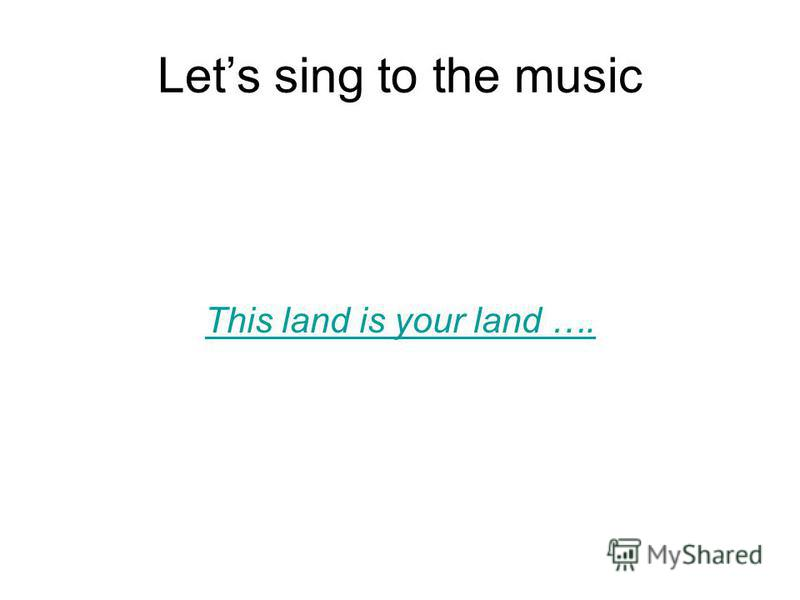 Lets sing to the music This land is your land ….