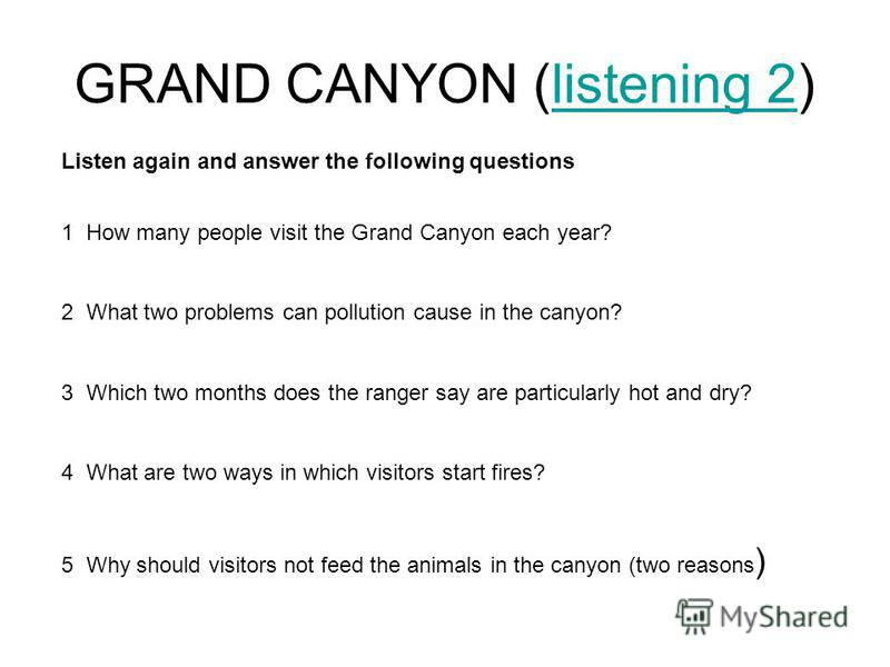 GRAND CANYON (listening 2)listening 2 Listen again and answer the following questions 1 How many people visit the Grand Canyon each year? 2 What two problems can pollution cause in the canyon? 3 Which two months does the ranger say are particularly h