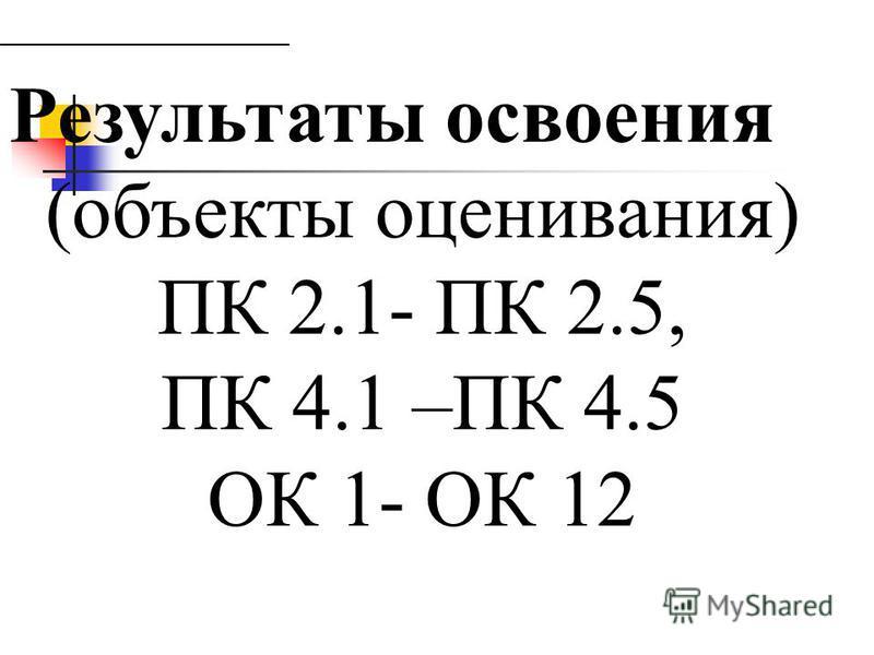 Результаты освоения (объекты оценивания) ПК 2.1- ПК 2.5, ПК 4.1 –ПК 4.5 ОК 1- ОК 12
