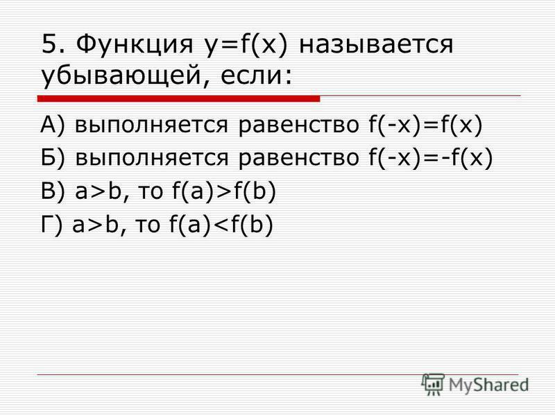 5. Функция у=f(x) называется убывающей, если: А) выполняется равенство f(-x)=f(x) Б) выполняется равенство f(-x)=-f(x) В) а>b, то f(a)>f(b) Г) а>b, то f(a)<f(b)