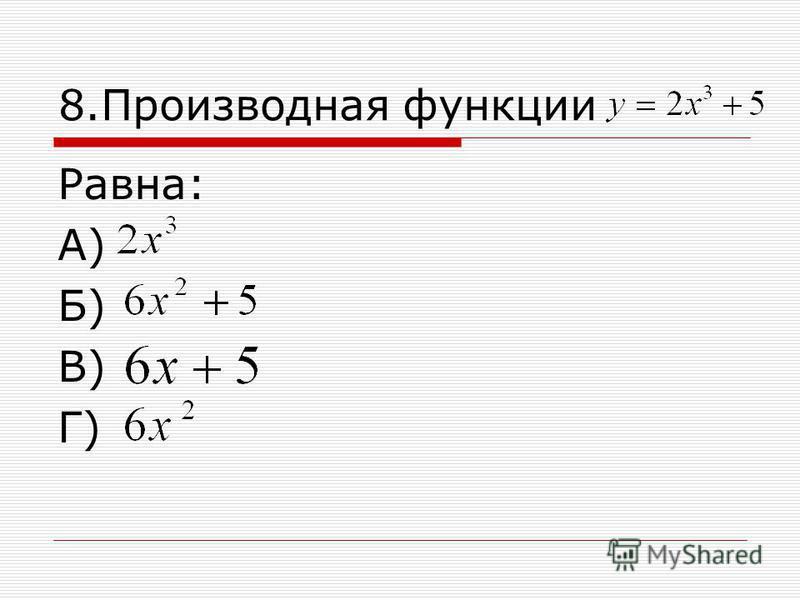 8. Производная функции Равна: А) Б) В) Г)