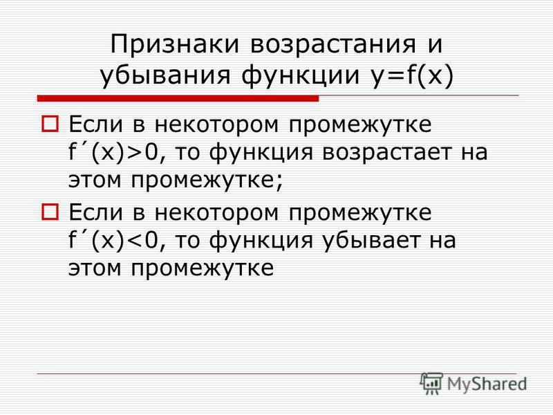 Признаки возрастания и убывания функции у=f(x) Если в некотором промежутке f´(x)>0, то функция возрастает на этом промежутке; Если в некотором промежутке f´(x)<0, то функция убывает на этом промежутке