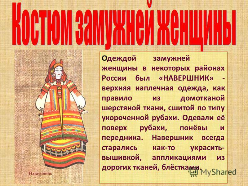 Одеждой замужней женщины в некоторых районах России был «НАВЕРШНИК» - верхняя наплечная одежда, как правило из домотканой шерстяной ткани, сшитой по типу укороченной рубахи. Одевали её поверх рубахи, понёвы и передника. Навершник всегда старались как