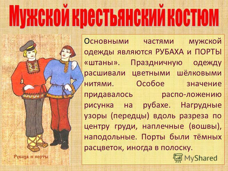 Основными частями мужской одежды являются РУБАХА и ПОРТЫ «штаны». Праздничную одежду расшивали цветными шёлковыми нитями. Особое значение придавалось распо-ложению рисунка на рубахе. Нагрудные узоры (передцы) вдоль разреза по центру груди, наплечные