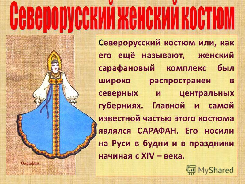 Северорусский костюм или, как его ещё называют, женский сарафановый комплекс был широко распространен в северных и центральных губерниях. Главной и самой известной частью этого костюма являлся САРАФАН. Его носили на Руси в будни и в праздники начиная
