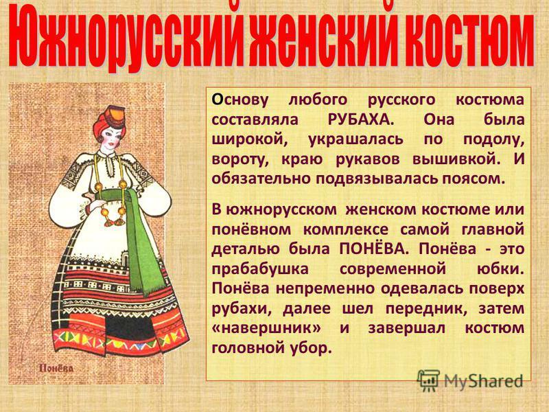 Основу любого русского костюма составляла РУБАХА. Она была широкой, украшалась по подолу, вороту, краю рукавов вышивкой. И обязательно подвязывалась поясом. В южнорусском женском костюме или понёвном комплексе самой главной деталью была ПОНЁВА. Понёв
