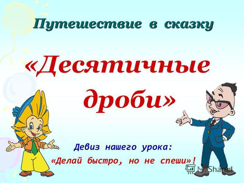 Путешествие в сказку «Десятичные дроби» Девиз нашего урока: «Делай быстро, но не спеши»!