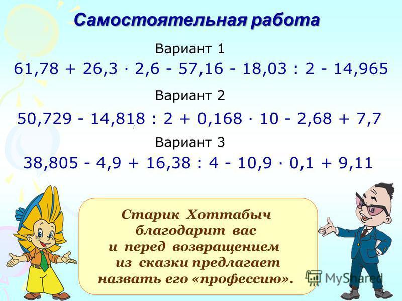 : Старик Хоттабыч благодарит вас и перед возвращением из сказки предлагает назвать его «профессию». 50,729 - 14,818 : 2 + 0,168 · 10 - 2,68 + 7,7 61,78 + 26,3 · 2,6 - 57,16 - 18,03 : 2 - 14,965 Самостоятельная работа Вариант 1 Вариант 2 Вариант 3 38,