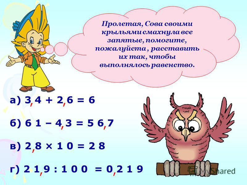 а) 3 4 + 2 6 = 6 б) 6 1 – 4 3 = 5 6 7 в) 2 8 × 1 0 = 2 8 г) 2 1 9 : 1 0 0 = 0 2 1 9 Пролетая, Сова своими крыльями смахнула все запятые, помогите, пожалуйста, расставить их так, чтобы выполнялось равенство.,,,,,,,