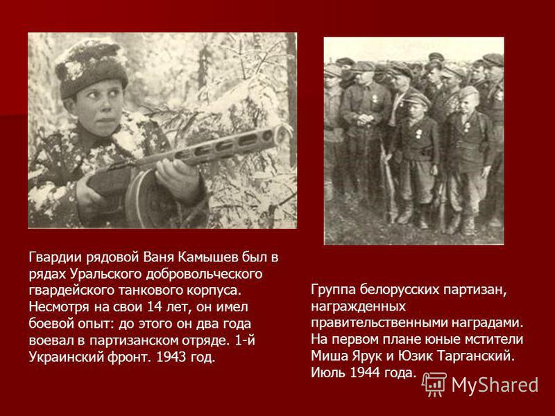 Гвардии рядовой Ваня Камышев был в рядах Уральского добровольческого гвардейского танкового корпуса. Несмотря на свои 14 лет, он имел боевой опыт: до этого он два года воевал в партизанском отряде. 1-й Украинский фронт. 1943 год. Группа белорусских п