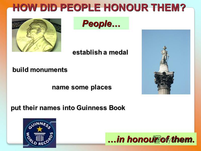 HOW DID PEOPLE HONOUR THEM? People… …in honour of them. establish a medal build monuments name some places put their names into Guinness Book