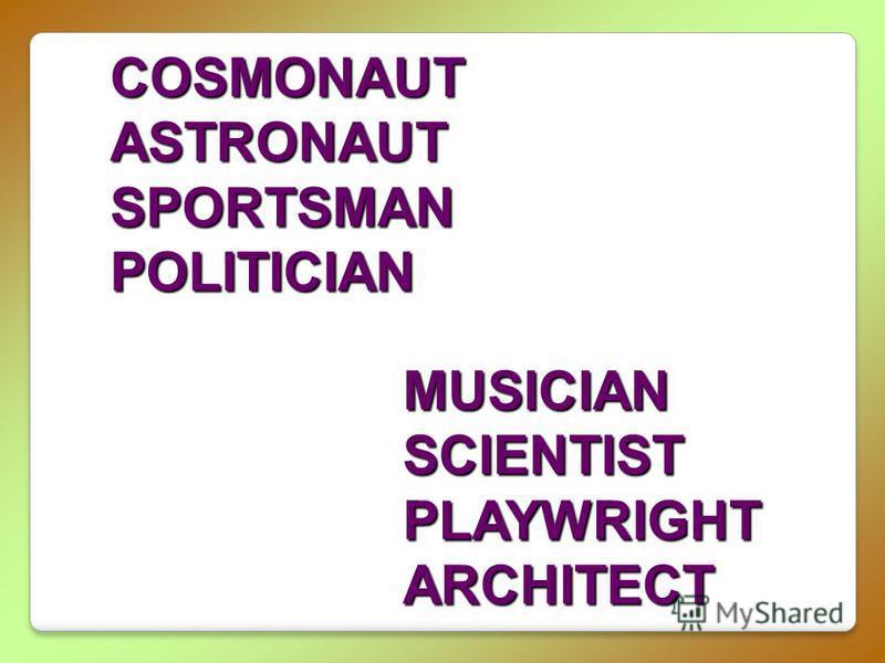 COSMONAUTASTRONAUTSPORTSMANPOLITICIAN MUSICIANSCIENTISTPLAYWRIGHTARCHITECT
