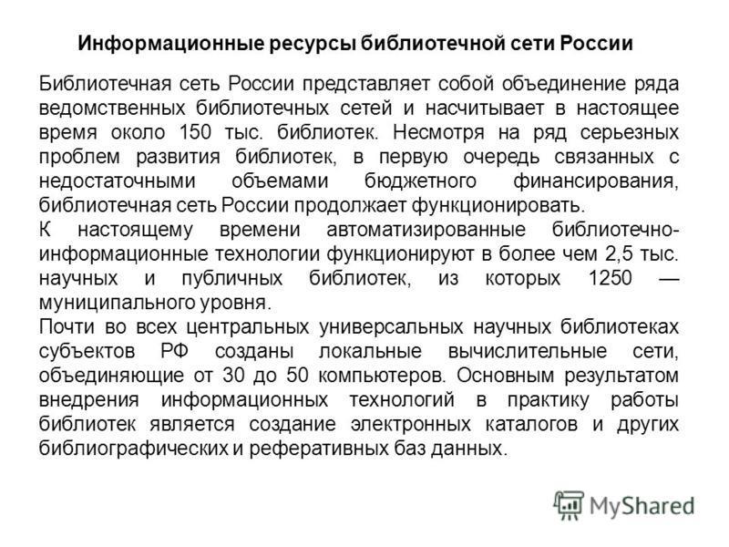 Информационные ресурсы библиотечной сети России Библиотечная сеть России представляет собой объединение ряда ведомственных библиотечных сетей и насчитывает в настоящее время около 150 тыс. библиотек. Несмотря на ряд серьезных проблем развития библиот