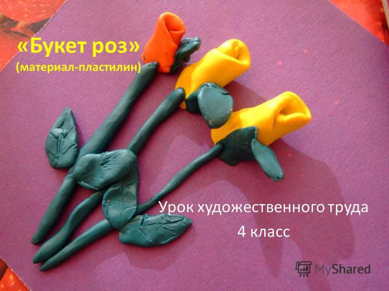 «Букет роз» (материал-пластилин) Урок художественного труда 4 класс