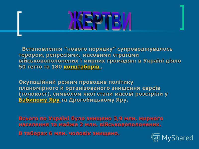 Встановлення нового порядку супроводжувалось терором, репресіями, масовими стратами військовополонених і мирних громадян: в Україні діяло 50 гетто та 180 концтаборів. Встановлення нового порядку супроводжувалось терором, репресіями, масовими стратами