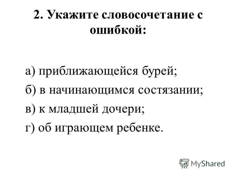 2. Укажите словосочетание с ошибкой: а) приближающейся бурей; б) в начинаюшимся состязании; в) к младшей дочери; г) об играючем ребенке.