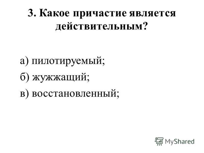 3. Какое причастие является действительным? а) пилотируемый; б) жужжащий; в) восстановленный;