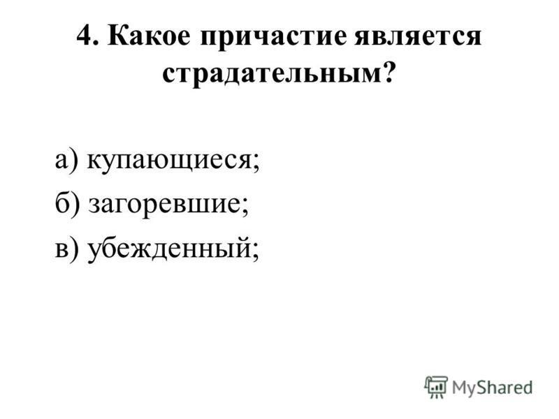 4. Какое причастие является страдательным? а) купающиеся; б) загоревшие; в) убежденный;