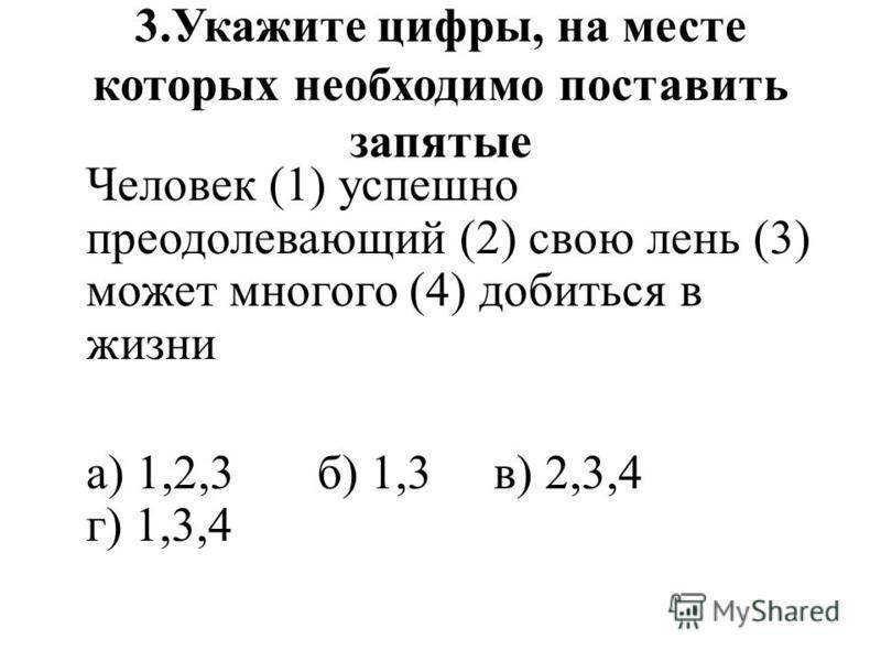 3. Укажите цифры, на месте которых необходимо поставить запятые Человек (1) успешно преодолевающий (2) свою лень (3) может многого (4) добиться в жизни а) 1,2,3 б) 1,3 в) 2,3,4 г) 1,3,4