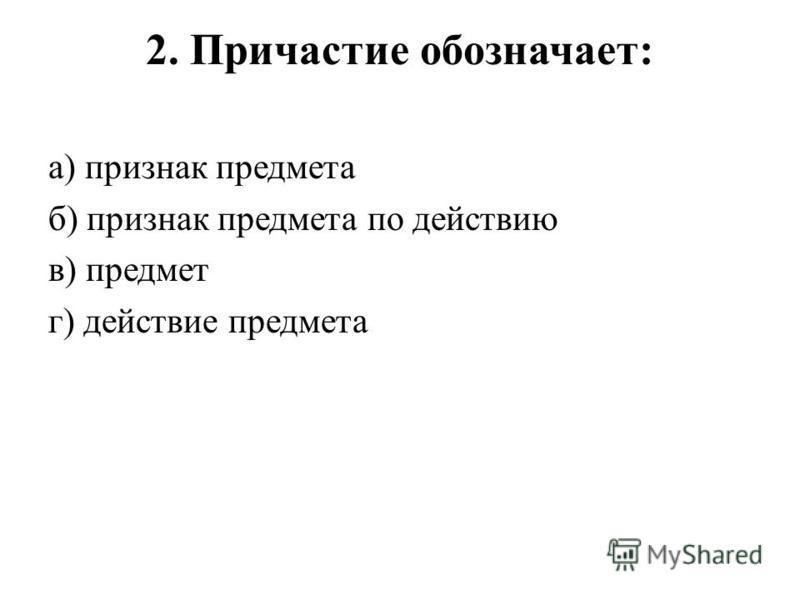 2. Причастие обозначает: а) признак предмета б) признак предмета по действию в) предмет г) действие предмета