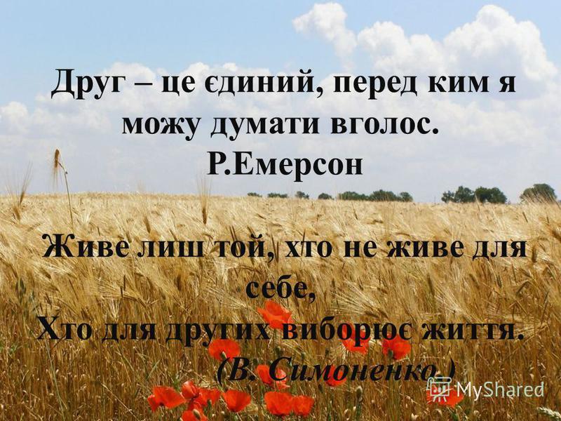 Друг – це єдиний, перед ким я можу думати вголос. Р.Емерсон Живе лиш той, хто не живе для себе, Хто для других виборює життя. (В. Симоненко.)