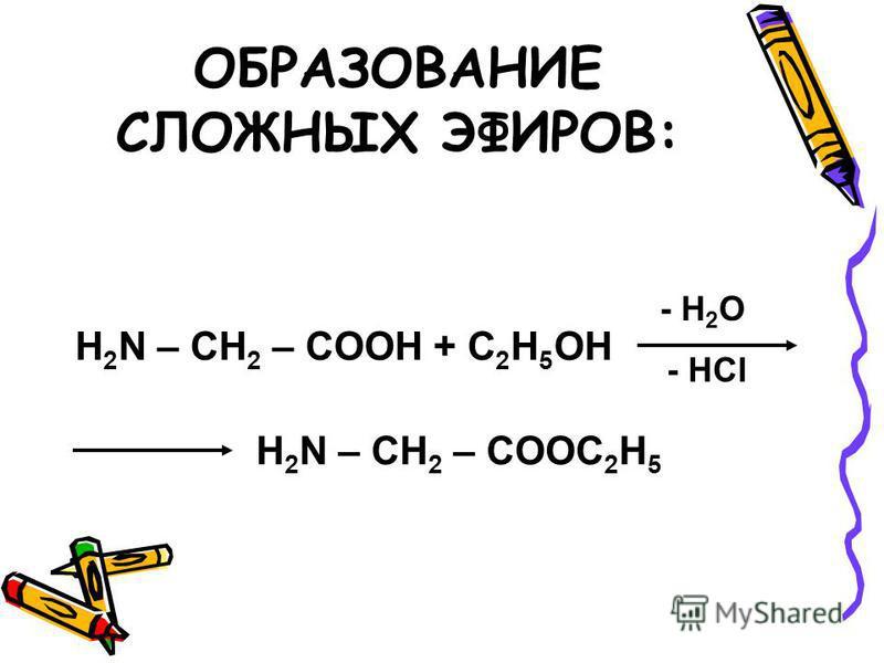 ОБРАЗОВАНИЕ СЛОЖНЫХ ЭФИРОВ: H 2 N – CH 2 – COOH + C 2 H 5 OH - H 2 O - HCl H 2 N – CH 2 – COOC 2 H 5