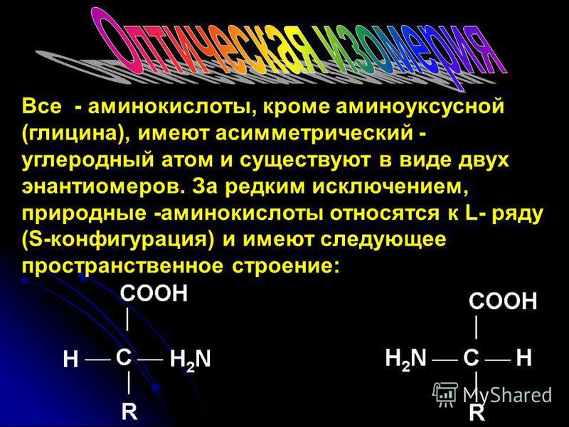 Все - аминокислоты, кроме аминоуксусной (глицина), имеют асимметрический - углеродный атом и существуют в виде двух энантиомеров. За редким исключением, природные -аминокислоты относятся к L- ряду (S-конфигурация) и имеют следующее пространственное с