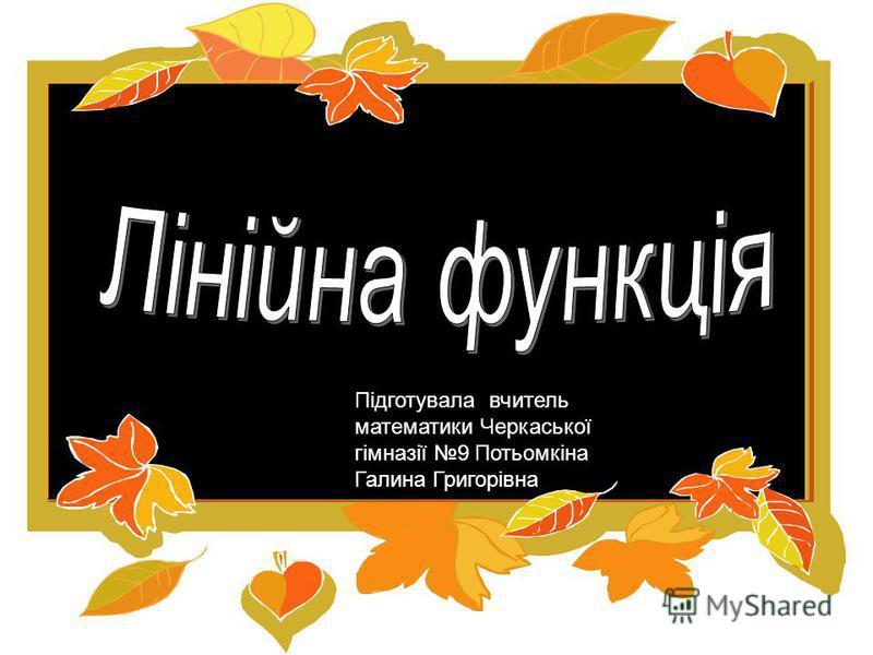 Підготувала вчитель математики Черкаської гімназії 9 Потьомкіна Галина Григорівна