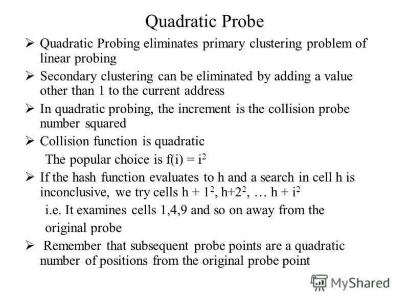 Quadratic Probe Quadratic Probing eliminates primary clustering problem of linear probing Secondary clustering can be eliminated by adding a value other than 1 to the current address In quadratic probing, the increment is the collision probe number s