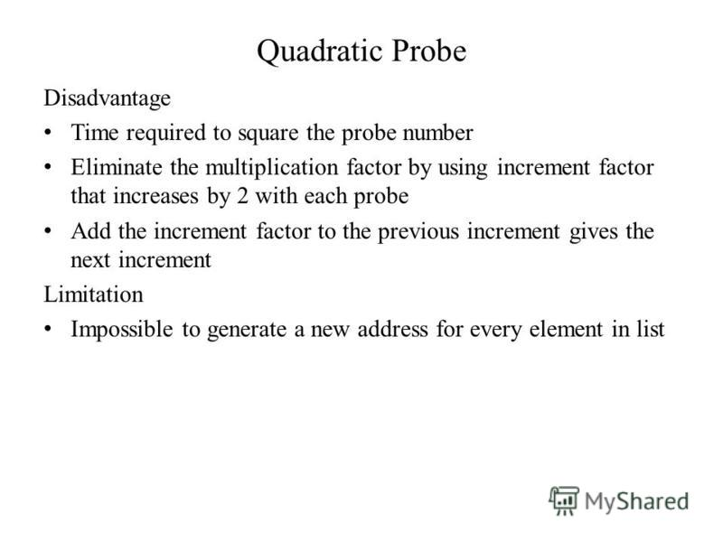 Quadratic Probe Disadvantage Time required to square the probe number Eliminate the multiplication factor by using increment factor that increases by 2 with each probe Add the increment factor to the previous increment gives the next increment Limita